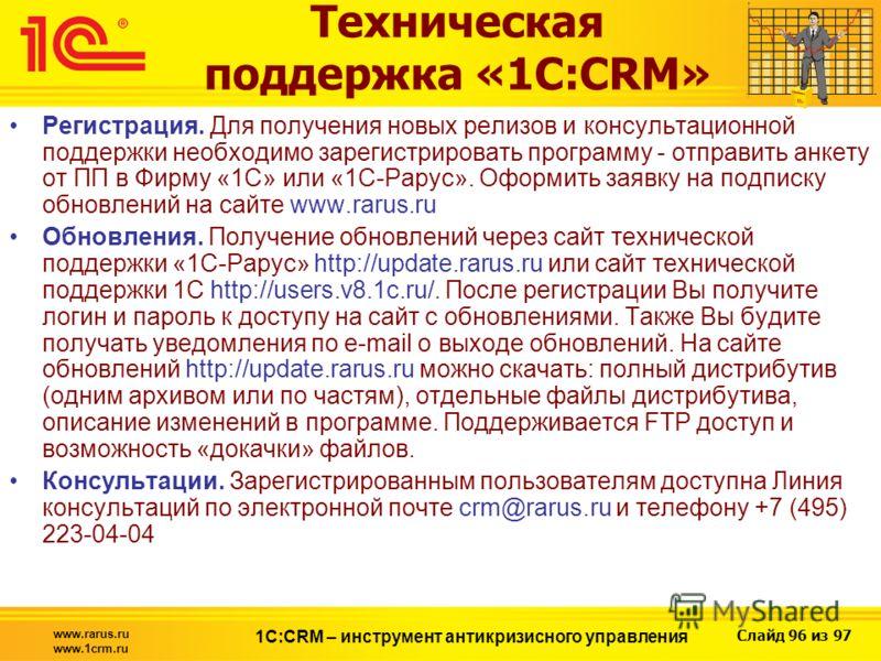 Слайд 96 из 97 www.rarus.ru www.1crm.ru 1С:CRM – инструмент антикризисного управления Техническая поддержка «1С:CRM» Регистрация. Для получения новых релизов и консультационной поддержки необходимо зарегистрировать программу - отправить анкету от ПП