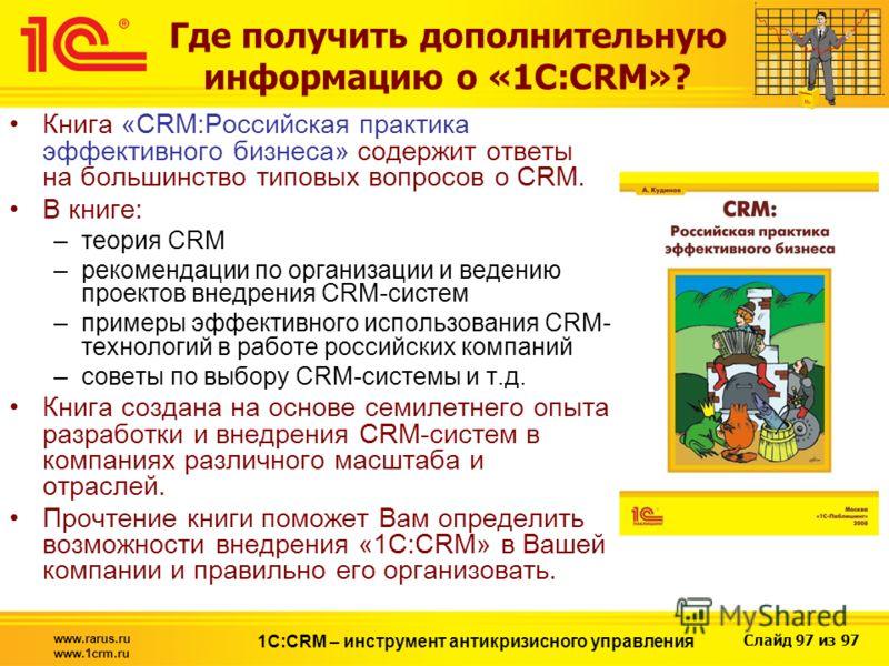 Слайд 97 из 97 www.rarus.ru www.1crm.ru 1С:CRM – инструмент антикризисного управления Где получить дополнительную информацию о «1С:CRM»? Книга «CRM:Российская практика эффективного бизнеса» содержит ответы на большинство типовых вопросов о CRM. В кни
