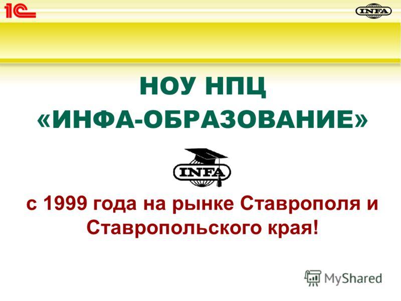 НОУ НПЦ « ИНФА-ОБРАЗОВАНИЕ » с 1999 года на рынке Ставрополя и Ставропольского края!