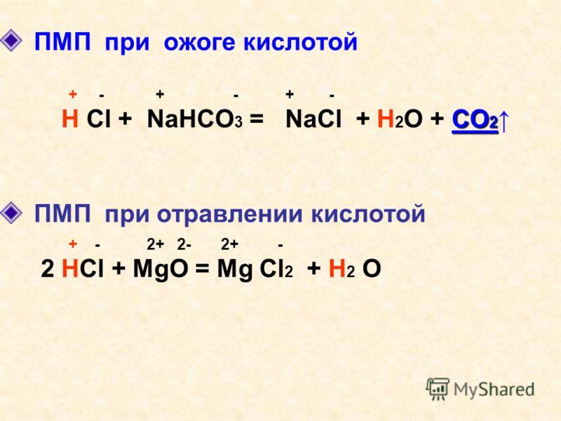 ПМП при ожоге кислотой + - + - + - СО 2 H Cl + NaHCO 3 = NaCl + H 2 O + СО 2 ПМП при отравлении кислотой + - 2+ 2- 2+ - 2 HCl + MgO = Mg Cl 2 + Н 2 О
