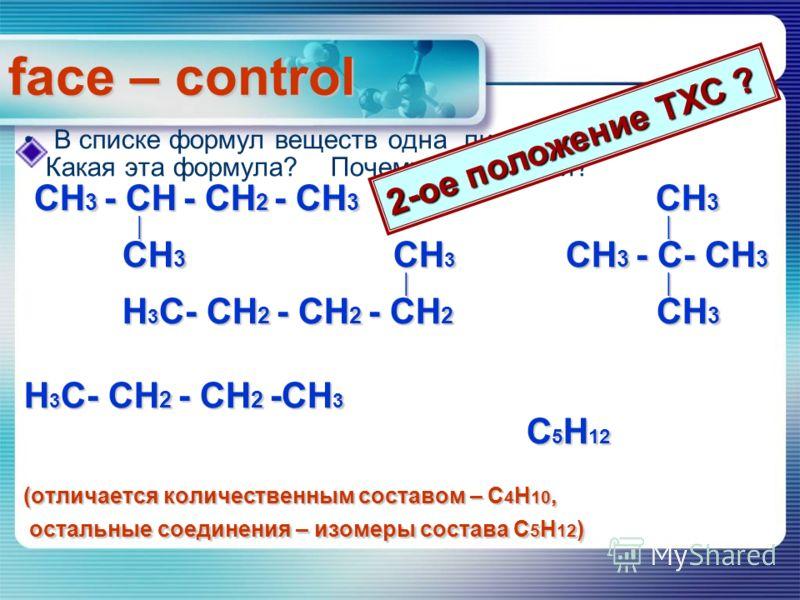 В списке формул веществ одна лишняя. Какая эта формула? Почему так решили? СH 3 - СH - СH 2 - СH 3 СH 3 СH 3 - СH - СH 2 - СH 3 СH 3 СH 3 СН 3 СH 3 - С- СH 3 СH 3 СН 3 СH 3 - С- СH 3 H 3 С- СH 2 - СH 2 - СH 2 СH 3 H 3 С- СH 2 - СH 2 - СH 2 СH 3 H 3 С