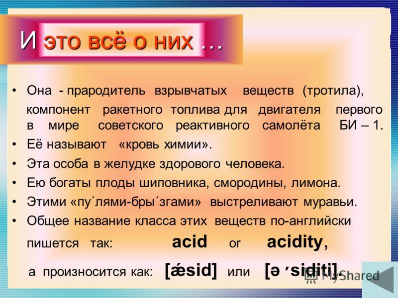 Она - прародитель взрывчатых веществ (тротила), компонент ракетного топлива для двигателя первого в мире советского реактивного самолёта БИ – 1. Её называют «кровь химии». Эта особа в желудке здорового человека. Ею богаты плоды шиповника, смородины,