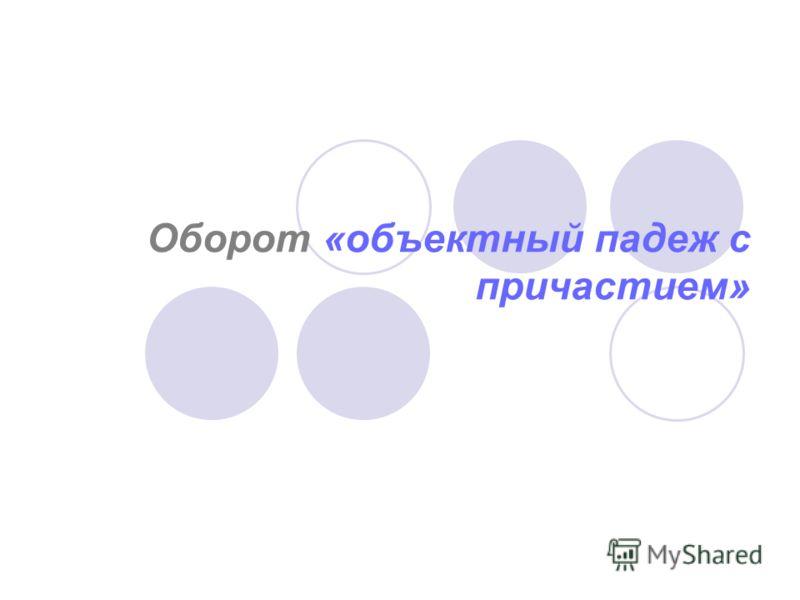 Оборот «объектный падеж с причастием»