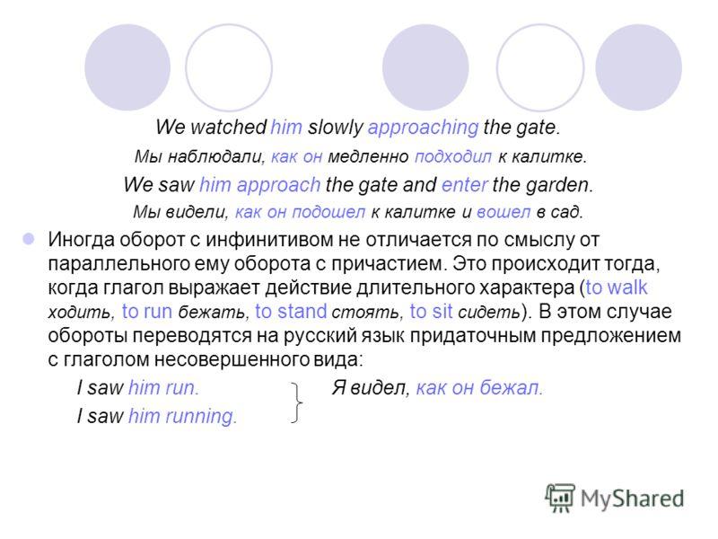 We watched him slowly approaching the gate. Мы наблюдали, как он медленно подходил к калитке. We saw him approach the gate and enter the garden. Мы видели, как он подошел к калитке и вошел в сад. Иногда оборот с инфинитивом не отличается по смыслу от
