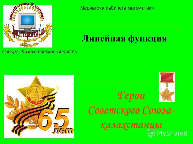 Герои Советского Союза- казахстанцы Линейная функция Северо- Казахстанская область Медиатека кабинета математики