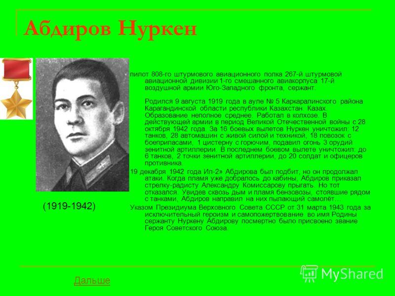 Абдиров Нуркен пилот 808-го штурмового авиационного полка 267-й штурмовой авиационной дивизии 1-го смешанного авиакорпуса 17-й воздушной армии Юго-Западного фронта, сержант. Родился 9 августа 1919 года в ауле 5 Каркаралинского района Карагандинской о