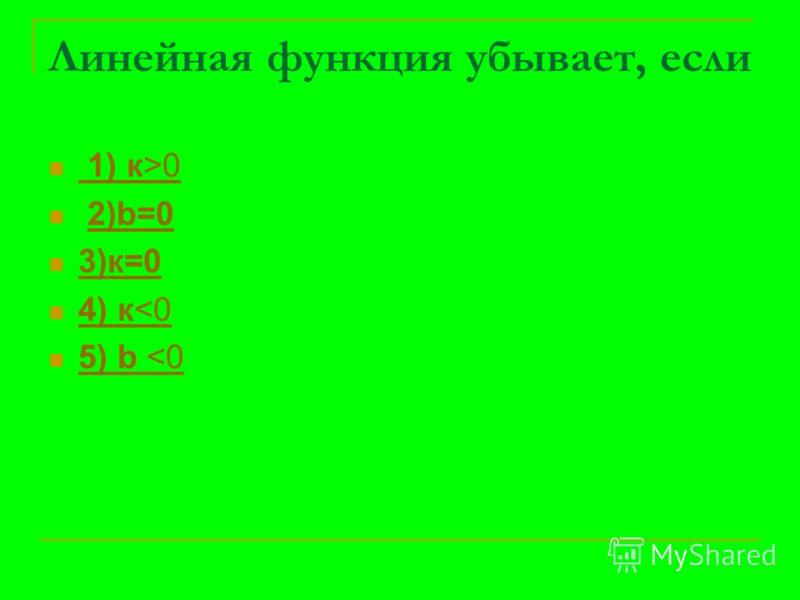 Линейная функция убывает, если 1) к>0 1) к>0 2)b=02)b=0 3)к=0 4) к