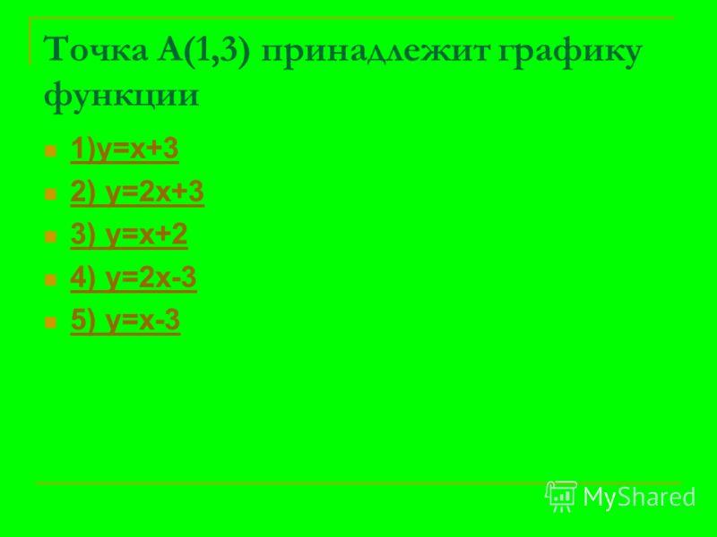 Точка А(1,3) принадлежит графику функции 1)у=х+3 2) у=2х+3 3) у=х+2 4) у=2х-3 5) у=х-3