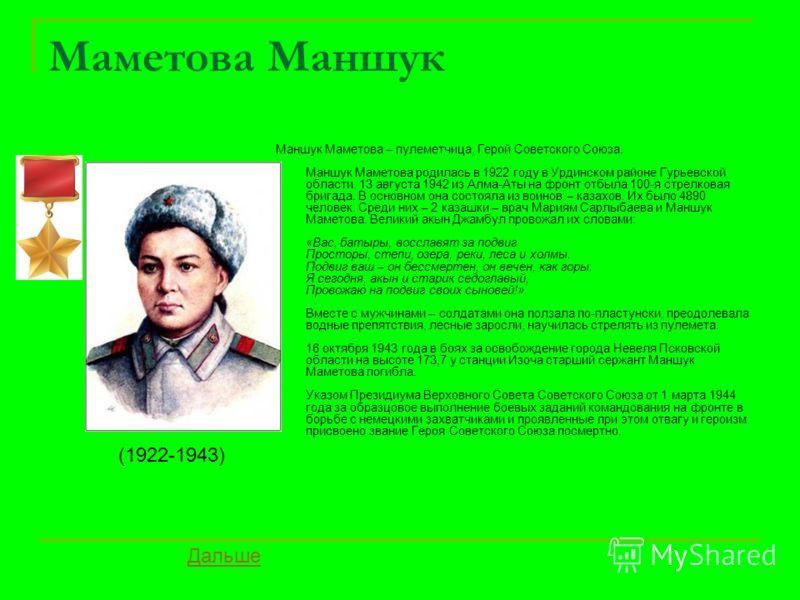 Маметова Маншук Маншук Маметова – пулеметчица, Герой Советского Союза. Маншук Маметова родилась в 1922 году в Урдинском районе Гурьевской области. 13 августа 1942 из Алма-Аты на фронт отбыла 100-я стрелковая бригада. В основном она состояла из воинов