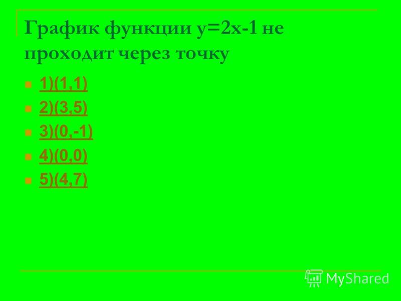 График функции у=2х-1 не проходит через точку 1)(1,1) 2)(3,5) 3)(0,-1) 4)(0,0) 5)(4,7)