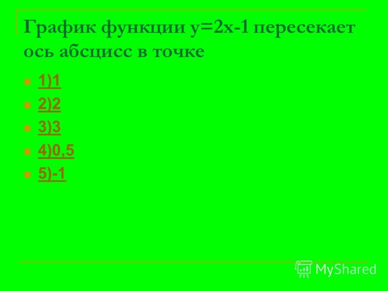 График функции у=2х-1 пересекает ось абсцисс в точке 1)1 2)2 3)3 4)0,5 5)-1