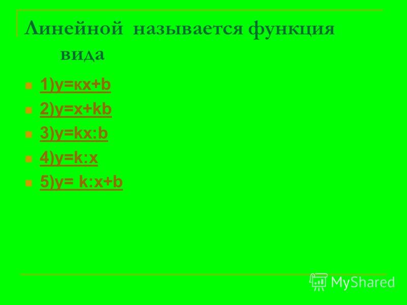 Линейной называется функция вида 1)у=кх+b 1)у=кх+b 2)y=x+kb 2)y=x+kb 3)y=kx:b 3)y=kx:b 4)y=k:x 4)y=k:x 5)y= k:x+b 5)y= k:x+b