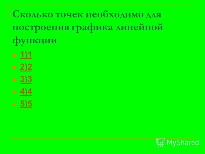 Сколько точек необходимо для построения графика линейной функции 1)1 2)2 3)3 4)4 5)5