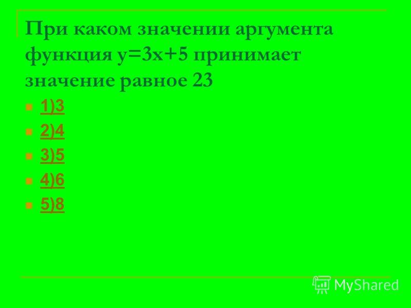 При каком значении аргумента функция у=3х+5 принимает значение равное 23 1)3 2)4 3)5 4)6 5)8