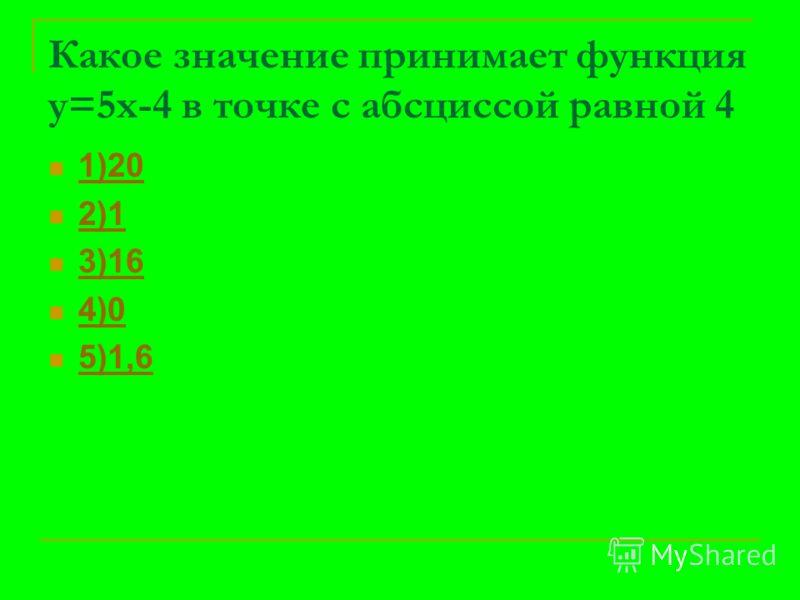 Какое значение принимает функция у=5х-4 в точке с абсциссой равной 4 1)20 2)1 3)16 4)0 5)1,6