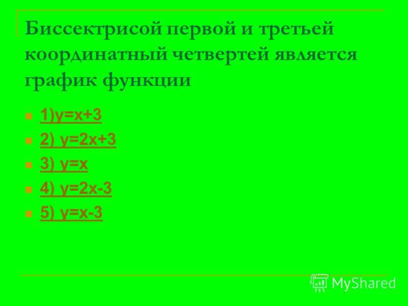 Биссектрисой первой и третьей координатный четвертей является график функции 1)у=х+3 2) у=2х+3 3) у=х 4) у=2х-3 5) у=х-3