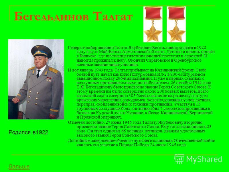 Бегельдинов Талгат Генерал-майор авиации Талгат Якубекович Бегельдинов родился в 1922 году в ауле Май-Балык Акмолинской области. Детство и юность провёл в Бишкеке, где шестнадцатилетним юношей поступил в аэроклуб. И навсегда прикипел к небу. Окончил