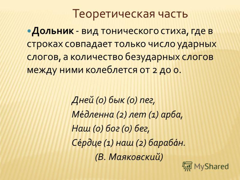 Теоретическая часть Дольник - вид тонического стиха, где в строках совпадает только число ударных слогов, а количество безударных слогов между ними колеблется от 2 до 0. Дней (0) бык (0) пег, М é дленна (2) лет (1) арба, Наш (0) бог (0) бег, С é рдце