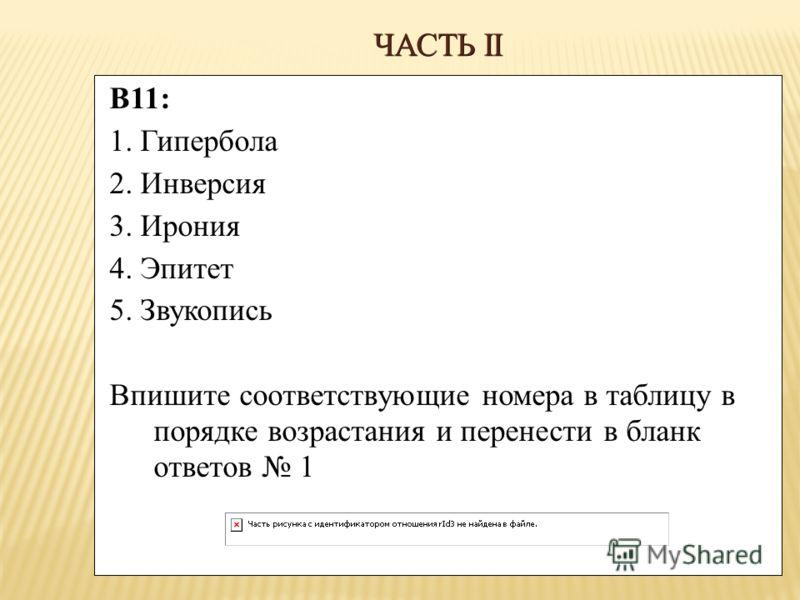 ЧАСТЬ II В11: 1. Гипербола 2. Инверсия 3. Ирония 4. Эпитет 5. Звукопись Впишите соответствующие номера в таблицу в порядке возрастания и перенести в бланк ответов 1