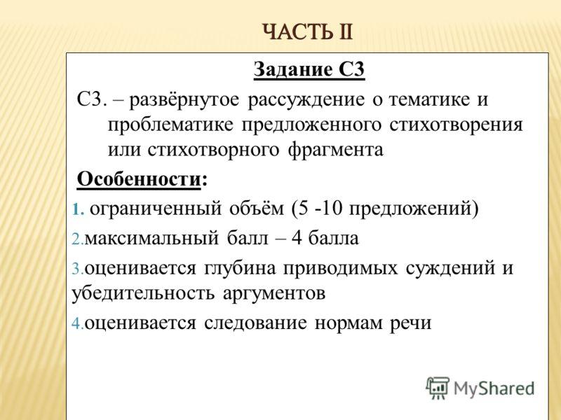 ЧАСТЬ II Задание С3 С3. – развёрнутое рассуждение о тематике и проблематике предложенного стихотворения или стихотворного фрагмента Особенности: 1. ограниченный объём (5 -10 предложений) 2. максимальный балл – 4 балла 3. оценивается глубина приводимы
