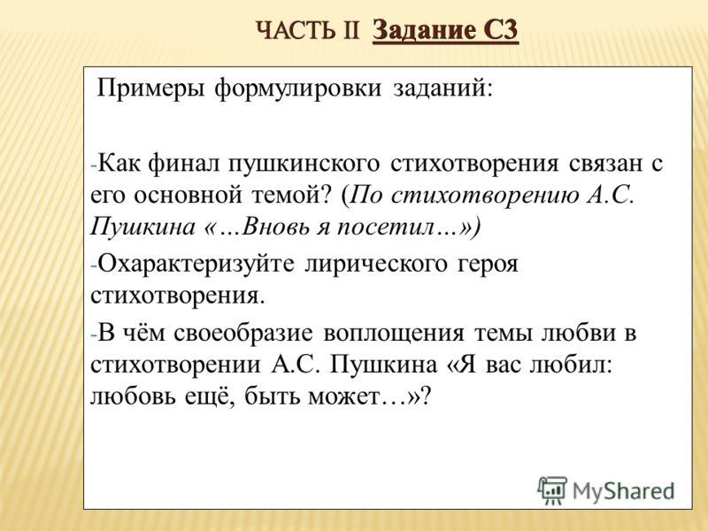 ЧАСТЬ II Задание С3 Примеры формулировки заданий: - Как финал пушкинского стихотворения связан с его основной темой? (По стихотворению А.С. Пушкина «…Вновь я посетил…») - Охарактеризуйте лирического героя стихотворения. - В чём своеобразие воплощения