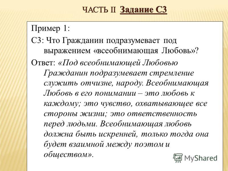 ЧАСТЬ II Задание С3 Пример 1: С3: Что Гражданин подразумевает под выражением «всеобнимающая Любовь»? Ответ: «Под всеобнимающей Любовью Гражданин подразумевает стремление служить отчизне, народу. Всеобнимающая Любовь в его понимании – это любовь к каж