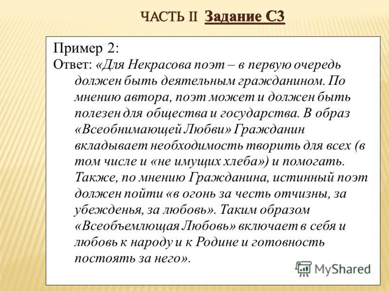 ЧАСТЬ II Задание С3 Пример 2: Ответ: «Для Некрасова поэт – в первую очередь должен быть деятельным гражданином. По мнению автора, поэт может и должен быть полезен для общества и государства. В образ «Всеобнимающей Любви» Гражданин вкладывает необходи