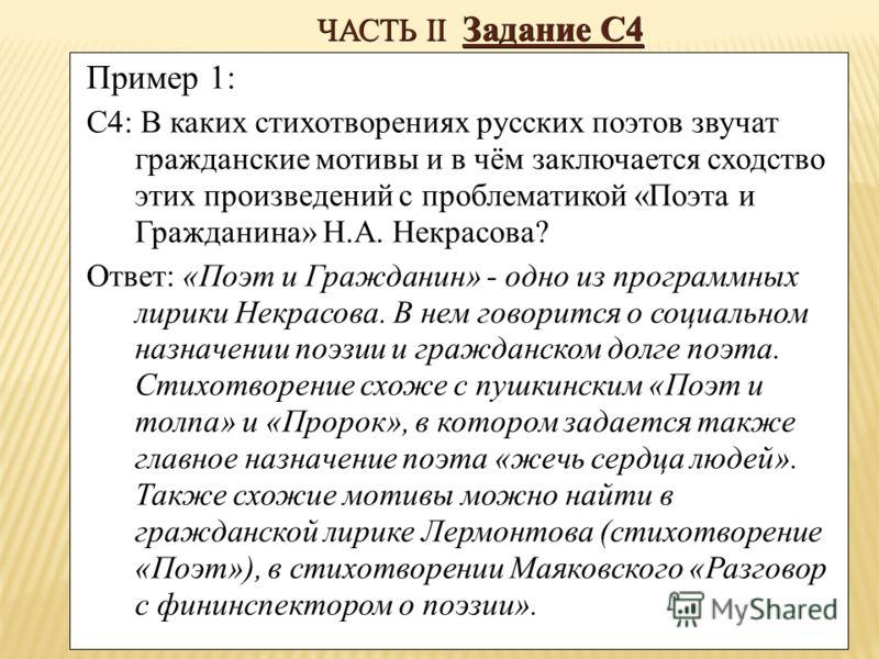 ЧАСТЬ II Задание С4 Пример 1: С4: В каких стихотворениях русских поэтов звучат гражданские мотивы и в чём заключается сходство этих произведений с проблематикой «Поэта и Гражданина» Н.А. Некрасова? Ответ: «Поэт и Гражданин» - одно из программных лири