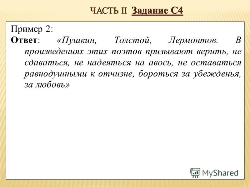 ЧАСТЬ II Задание С4 Пример 2: Ответ: «Пушкин, Толстой, Лермонтов. В произведениях этих поэтов призывают верить, не сдаваться, не надеяться на авось, не оставаться равнодушными к отчизне, бороться за убежденья, за любовь»