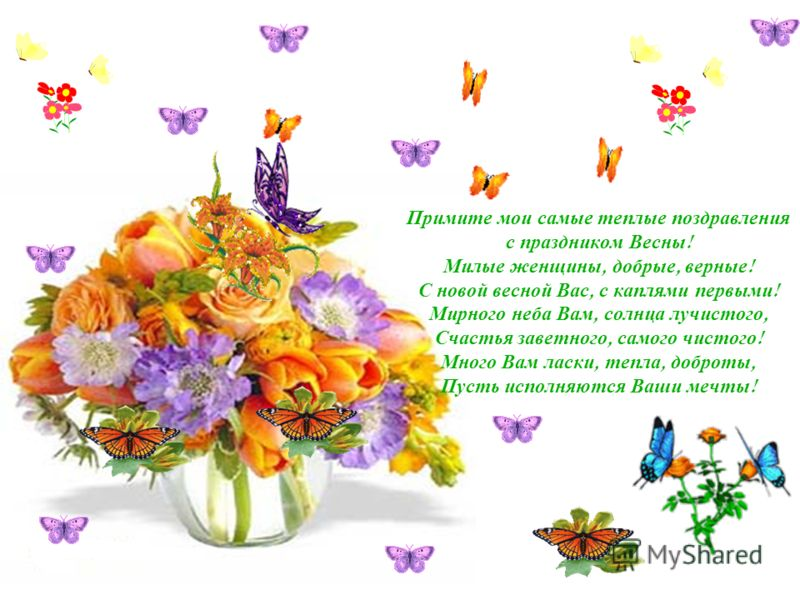 Примите мои самые теплые поздравления с праздником Весны ! Милые женщины, добрые, верные ! С новой весной Вас, с каплями первыми ! Мирного неба Вам, солнца лучистого, Счастья заветного, самого чистого ! Много Вам ласки, тепла, доброты, Пусть исполняю