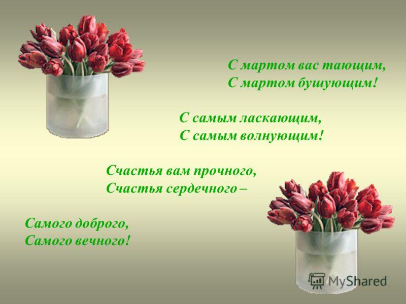 С мартом вас тающим, С мартом бушующим! С самым ласкающим, С самым волнующим! Счастья вам прочного, Счастья сердечного – Самого доброго, Самого вечного!