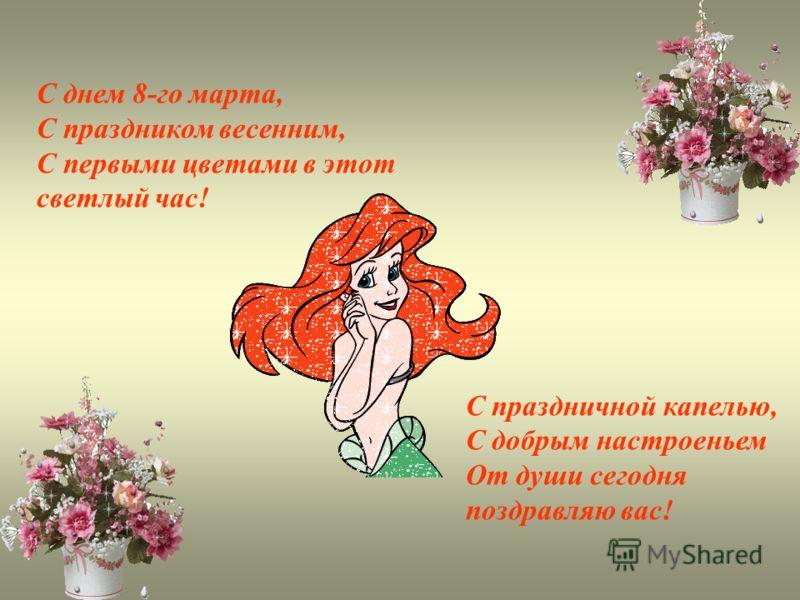С днем 8-го марта, С праздником весенним, С первыми цветами в этот светлый час! С праздничной капелью, С добрым настроеньем От души сегодня поздравляю вас!