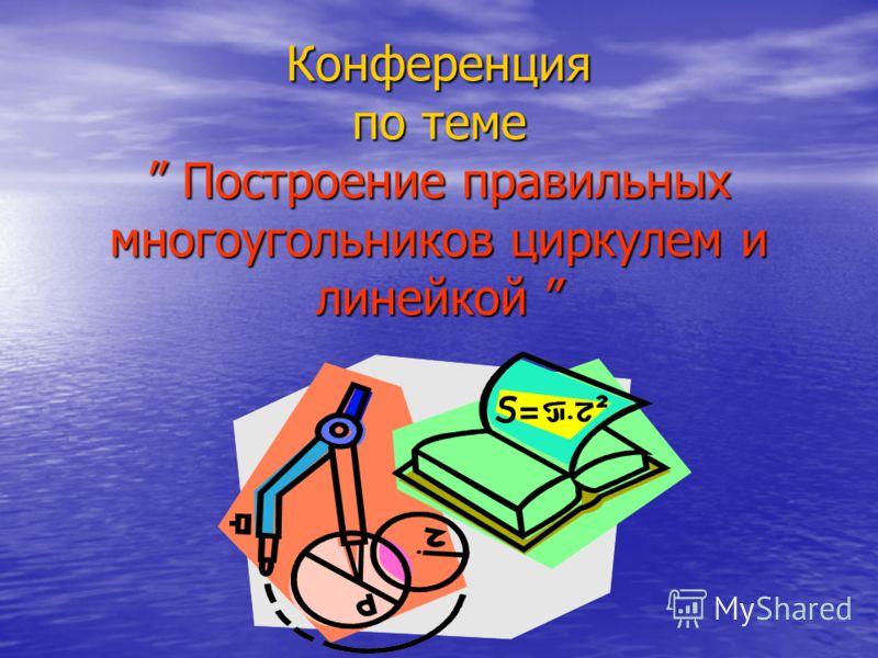 Конференция по теме Построение правильных многоугольников циркулем и линейкой Конференция по теме Построение правильных многоугольников циркулем и линейкой.