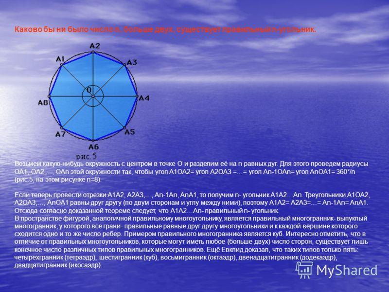 Каково бы ни было число n, больше двух, существует правильный n-угольник. Возьмем какую-нибудь окружность с центром в точке О и разделим её на n равных дуг. Для этого проведем радиусы ОА1, ОА2,…, ОАn этой окружности так, чтобы угол А1ОА2= угол А2ОА3