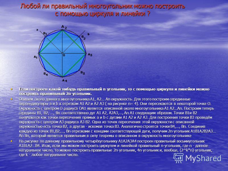 Любой ли правильный многоугольник можно построить с помощью циркуля и линейки ? Если построен какой-нибудь правильный n-угольник, то с помощью циркуля и линейки можно построить правильный 2n-угольник. Если построен какой-нибудь правильный n-угольник,