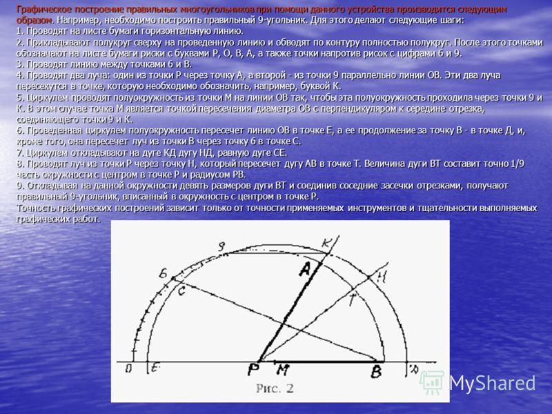 Графическое построение правильных многоугольников при помощи данного устройства производится следующим образом. Например, необходимо построить правильный 9-угольник. Для этого делают следующие шаги: 1. Проводят на листе бумаги горизонтальную линию. 2