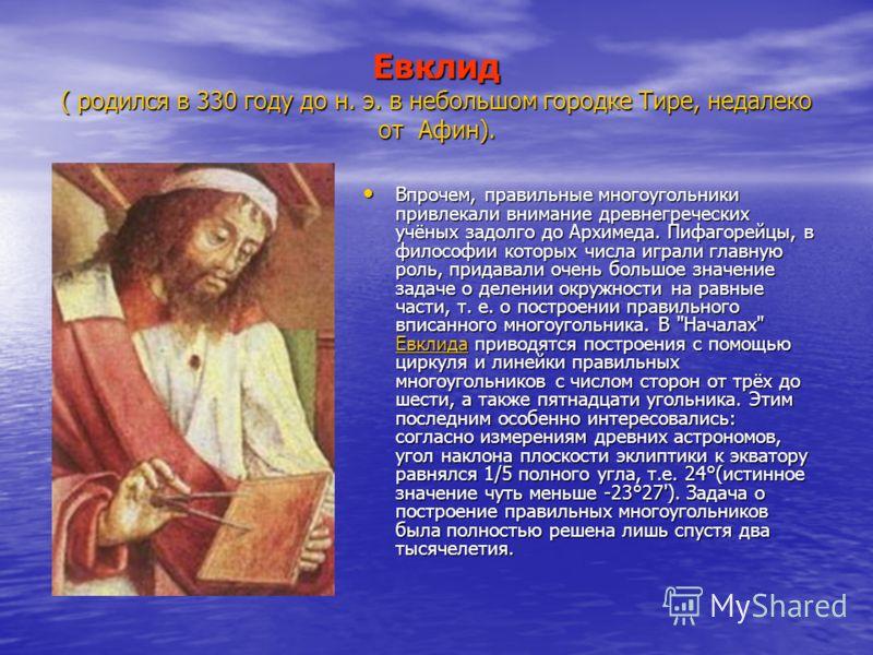 Евклид ( родился в 330 году до н. э. в небольшом городке Тире, недалеко от Афин). Впрочем, правильные многоугольники привлекали внимание древнегреческих учёных задолго до Архимеда. Пифагорейцы, в философии которых числа играли главную роль, придавали