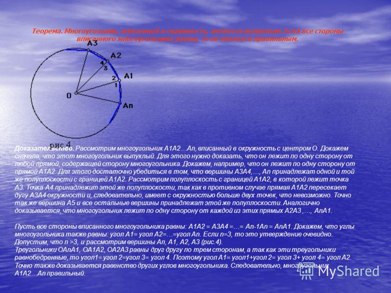 Теорема. Многоугольник, вписанный в окружность, является выпуклым. Если все стороны вписанного многоугольника равны, то он является правильным. Доказательство. Рассмотрим многоугольник А1А2…Аn, вписанный в окружность с центром О. Докажем сначала, что