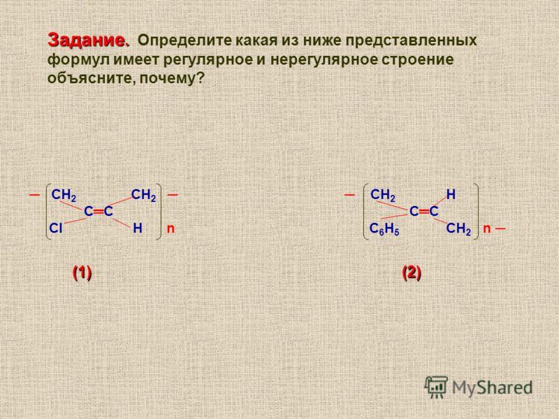 СН 2 СН 2 СН 2 Н СС СС Cl Н n С 6 Н 5 CН 2 n (1) (2) (1) (2) Задание. Задание. Определите какая из ниже представленных формул имеет регулярное и нерегулярное строение объясните, почему?