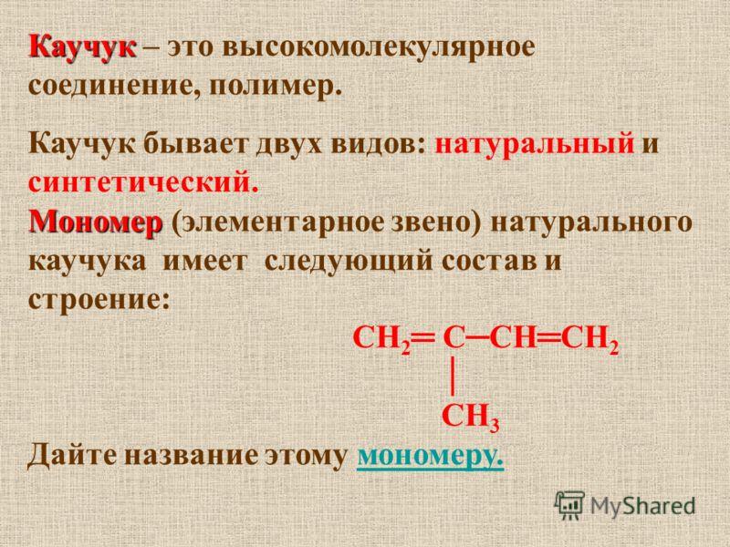 Каучук Каучук – это высокомолекулярное соединение, полимер. Каучук бывает двух видов: натуральный и синтетический. Мономер Мономер (элементарное звено) натурального каучука имеет следующий состав и строение: СН 2 ССНСН 2 СН 3 Дайте название этому мон