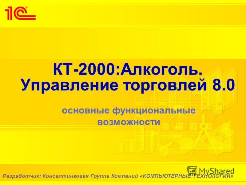 КТ-2000:Алкоголь. Управление торговлей 8.0 основные функциональные возможности Разработчик: Консалтинговая Группа Компаний «КОМПЬЮТЕРНЫЕ ТЕХНОЛОГИИ»
