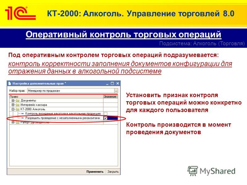 КТ-2000: Алкоголь. Управление торговлей 8.0 Оперативный контроль торговых операций Подсистема: Алкоголь (Торговля) Под оперативным контролем торговых операций подразумевается: контроль корректности заполнения документов конфигурации для отражения дан