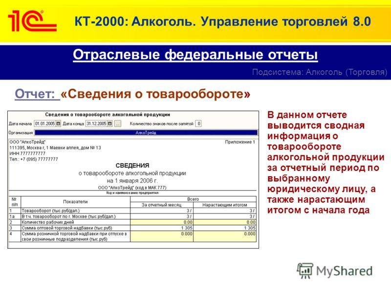 КТ-2000: Алкоголь. Управление торговлей 8.0 Отчет: «Сведения о товарообороте» Отраслевые федеральные отчеты Подсистема: Алкоголь (Торговля) В данном отчете выводится сводная информация о товарообороте алкогольной продукции за отчетный период по выбра