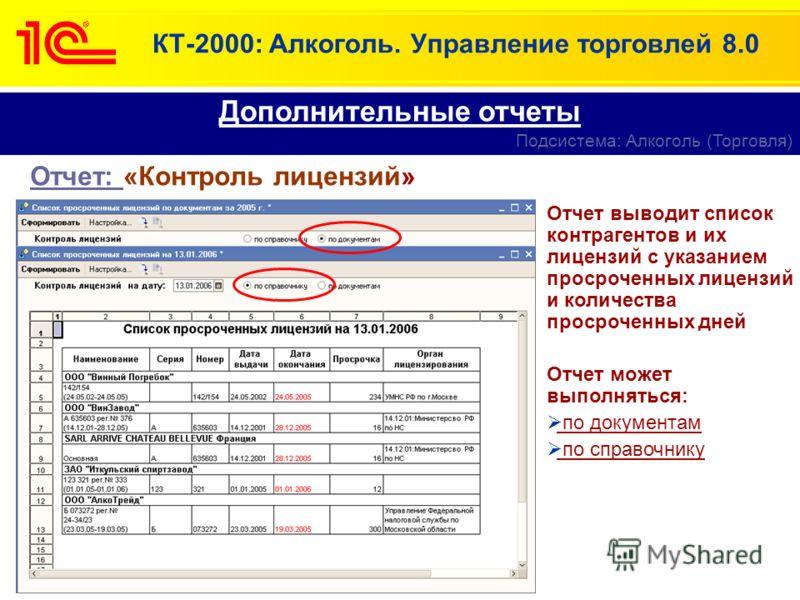 КТ-2000: Алкоголь. Управление торговлей 8.0 Отчет: «Контроль лицензий» Дополнительные отчеты Подсистема: Алкоголь (Торговля) Отчет выводит список контрагентов и их лицензий с указанием просроченных лицензий и количества просроченных дней Отчет может