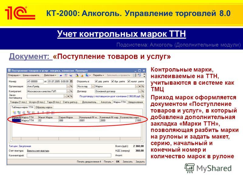 КТ-2000: Алкоголь. Управление торговлей 8.0 Документ: « Поступление товаров и услуг » Учет контрольных марок ТТН Подсистема: Алкоголь (Дополнительные модули) Контрольные марки, наклеиваемые на ТТН, учитываются в системе как ТМЦ Приход марок оформляет