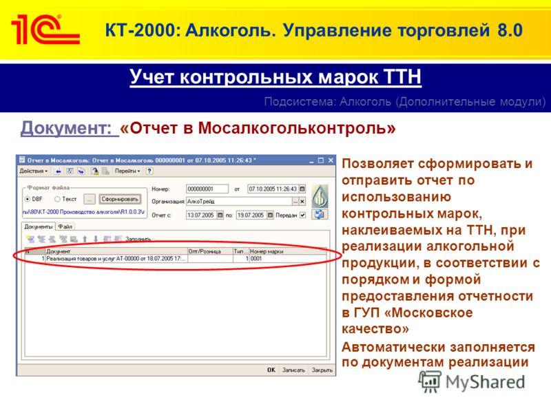 КТ-2000: Алкоголь. Управление торговлей 8.0 Документ: « Отчет в Мосалкогольконтроль » Учет контрольных марок ТТН Подсистема: Алкоголь (Дополнительные модули) Позволяет сформировать и отправить отчет по использованию контрольных марок, наклеиваемых на