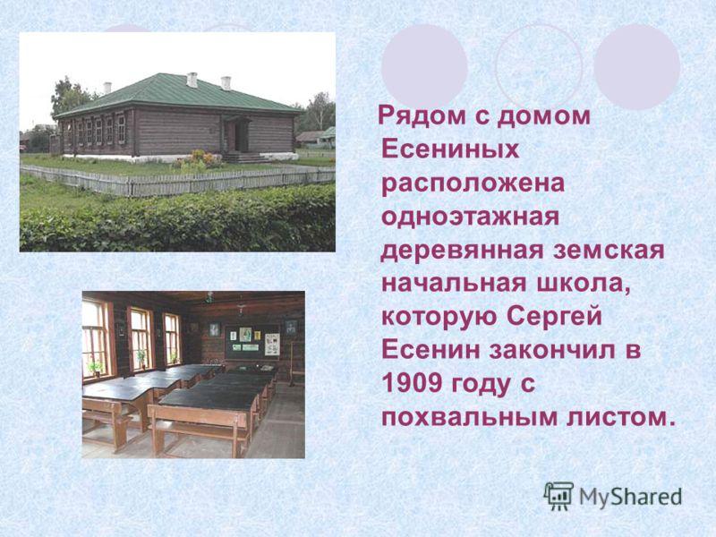 Рядом с домом Есениных расположена одноэтажная деревянная земская начальная школа, которую Сергей Есенин закончил в 1909 году с похвальным листом.