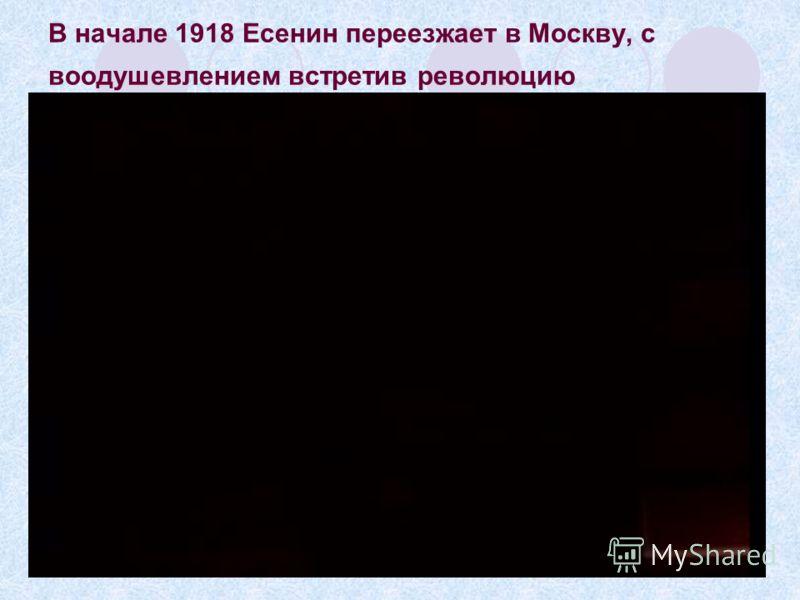 В начале 1918 Есенин переезжает в Москву, с воодушевлением встретив революцию