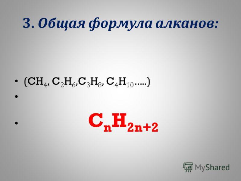 3. Общая формула алканов : (CH 4, C 2 H 6,C 3 H 8, C 4 H 10 …..) C n H 2n+2