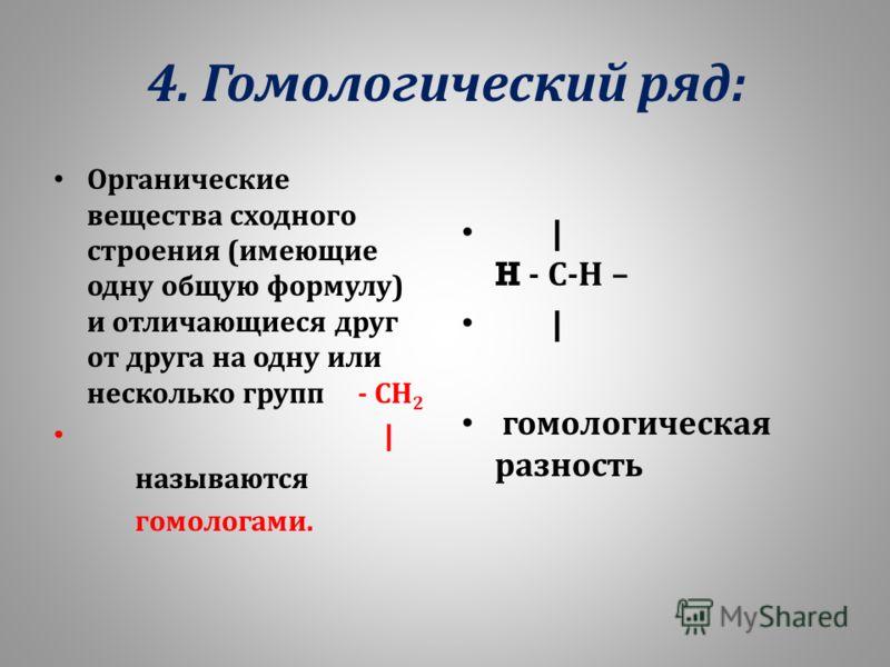 4. Гомологический ряд : Органические вещества сходного строения ( имеющие одну общую формулу ) и отличающиеся друг от друга на одну или несколько групп - СН 2 | называются гомологами. | H - С - Н – | гомологическая разность